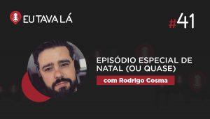 Eu Tava Lá #41   EPISÓDIO ESPECIAL DE NATAL, OU QUASE (com Rodrigo Cosma)