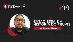 Eu Tava Lá #44   ENTÃO ESSA É A HISTÓRIA DO FRUVIS (com Braian Rizzo)